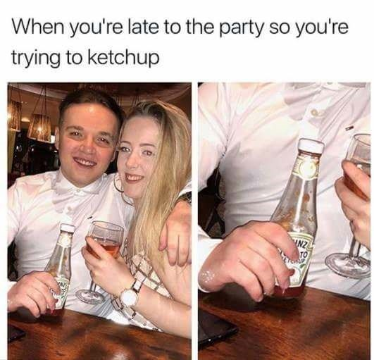pun - Alcohol - When you're late to the party so you're trying to ketchup INZ