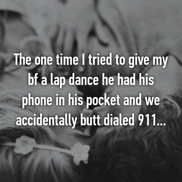 Text - The one time I tried to give my bf a lap dance he had his phone in his pocket and we accidentally butt dialed 911...