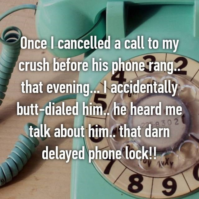 Text - Once I cancelled a call to my crush before his phone rang. that evening... accidentally butt-dialed him. he heard me 8302 talk about him. that darn delayed phone lock!! 89