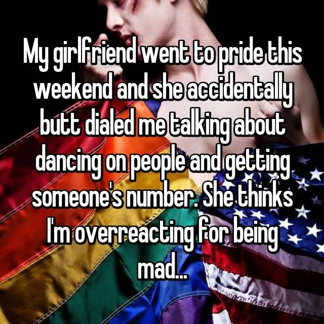 Text - My girlfriend went to pride this weekend and she accidentally butt dialed me talking about dancing on people andgetting someones number She thinks Imoverreacting For being mad