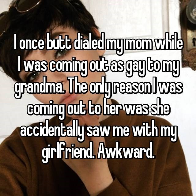 Text - I once butt dialed my mom while was coming out as gay to my grandma. The only reason l was coming out to her was she accidentaly saw me with my girlfriend. Awkward.