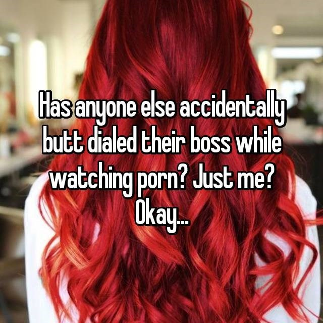 Hair - Has anyone else accidentally butt dialed their boss while watching porn? Just me? Okay..