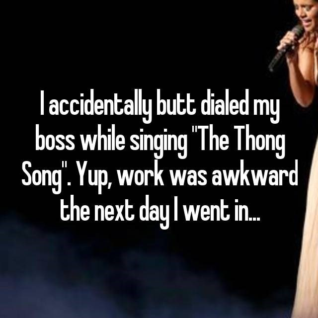 """Text - l accidentally butt dialed my boss while singing """"The Thong Song'. Yup, work was awkward the next day I went in.."""