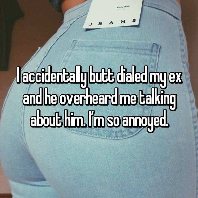Text - JEANS I accidentally butt dialed my ex and he overheard me talking about him. Im so annoyed.