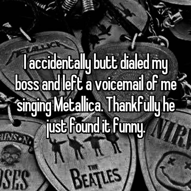 Font - I accidentally butt dialed my boss and left a voicemail of me singing Metalica. Thankfully he just Found it Funny R INS N THE SES BEATLES
