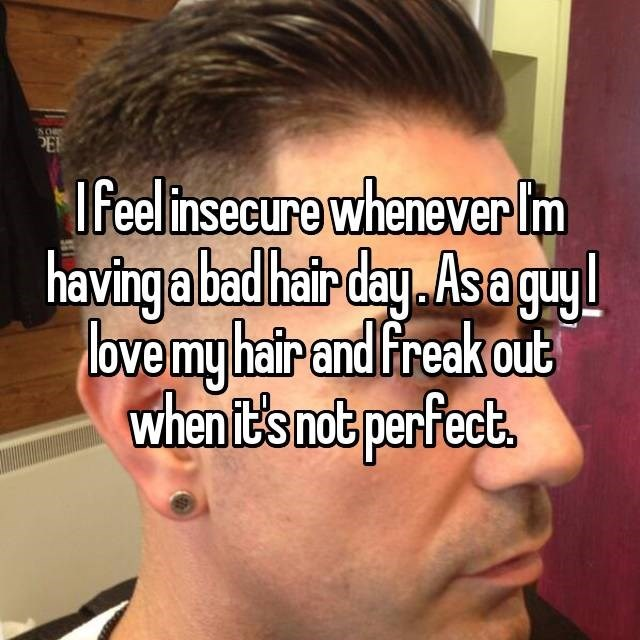 I feel insecure whenever Im having a bad hair day As a guy love my hair and freak out when it's not perfect,