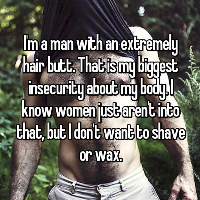 Im a man with an extremely hair but That is my biggest insecurity about my body.l know women just arent into that, but I dont want to shave or wax.