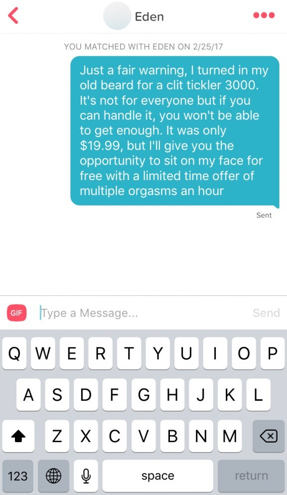 funny tinder - Text - Eden YOU MATCHED WITH EDEN ON 2/25/17 Just a fair warning, I turned in my old beard for a clit tickler 3000. It's not for everyone but if you can handle it, you won't be able to get enough. It was only $19.99, but I'll give you the opportunity to sit on my face for free with a limited time offer of multiple orgasms an hour Sent IType a Message... Send GIF QWER T Y U O P G HJ AS D F L Х с V B N M 123 return space X NN