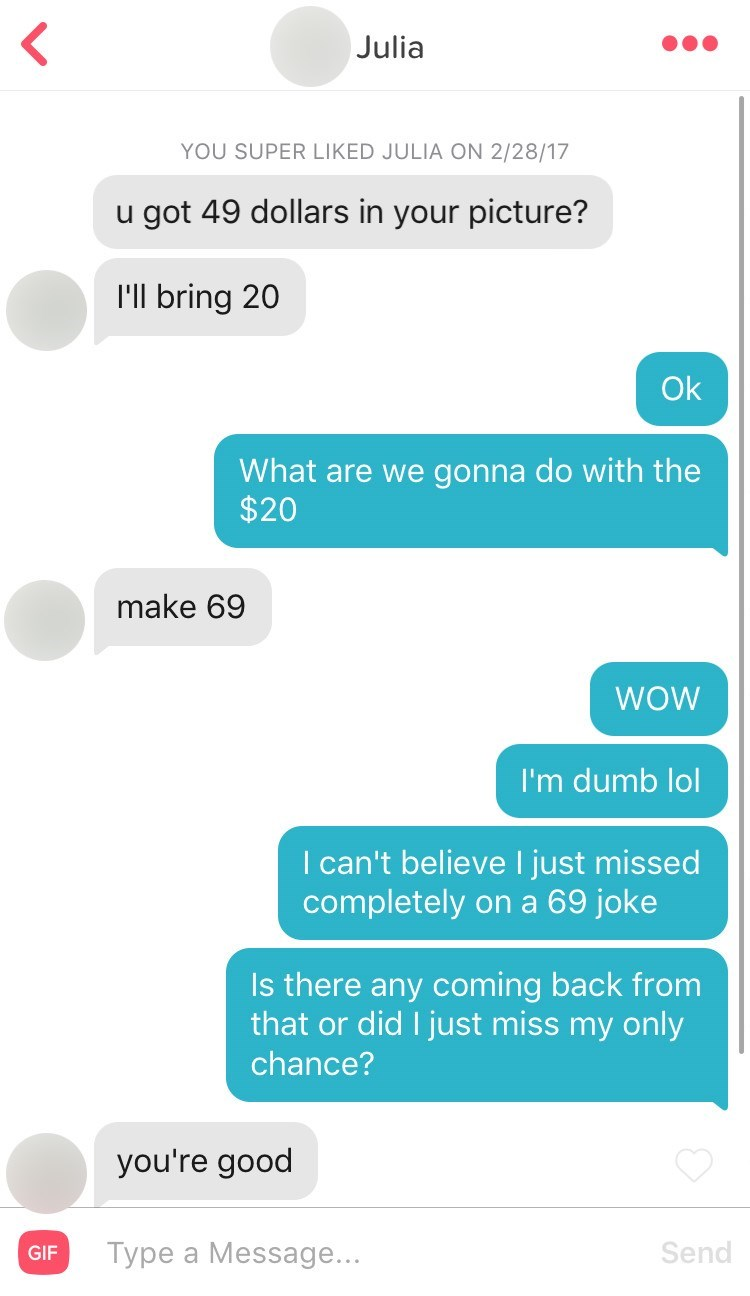 funny tinder - Text - Julia YOU SUPER LIKED JULIA ON 2/28/17 u got 49 dollars in your picture? I'll bring 20 Ok What are we gonna do with the $20 make 69 WOW I'm dumb lol I can't believe I just missed completely ona 69 joke Is there any coming back from that or did I just miss my only chance? you're good Send Type a Message... GIF