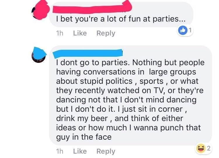 Text - I bet you're a lot of fun at parties... 1 Like Reply 1h I dont go to parties. Nothing but people having conversations in large groups about stupid politics , sports, or what they recently watched on TV, or they're dancing not that I don't mind dancing but I don't do it. I just sit in corner, drink my beer, and think of either ideas or how much I wanna punch that guy in the face 2 1h Like Reply