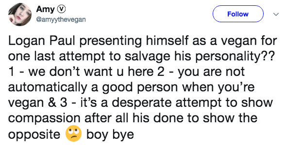 Text - Amy Follow @amyythevegan Logan Paul presenting himself as a vegan for one last attempt to salvage his personality?? 1 we don't want u here 2 - you are not automatically a good person when you're vegan & 3 it's a desperate attempt to show compassion after all his done to show the opposite boy bye