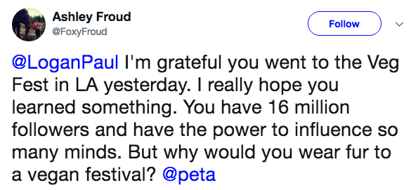 Text - Ashley Froud @FoxyFroud Follow @LoganPaul I'm grateful you went to the Veg Fest in LA yesterday. I really hope you learned something. You have 16 million followers and have the power to influence so many minds. But why would you wear fur to a vegan festival? @peta