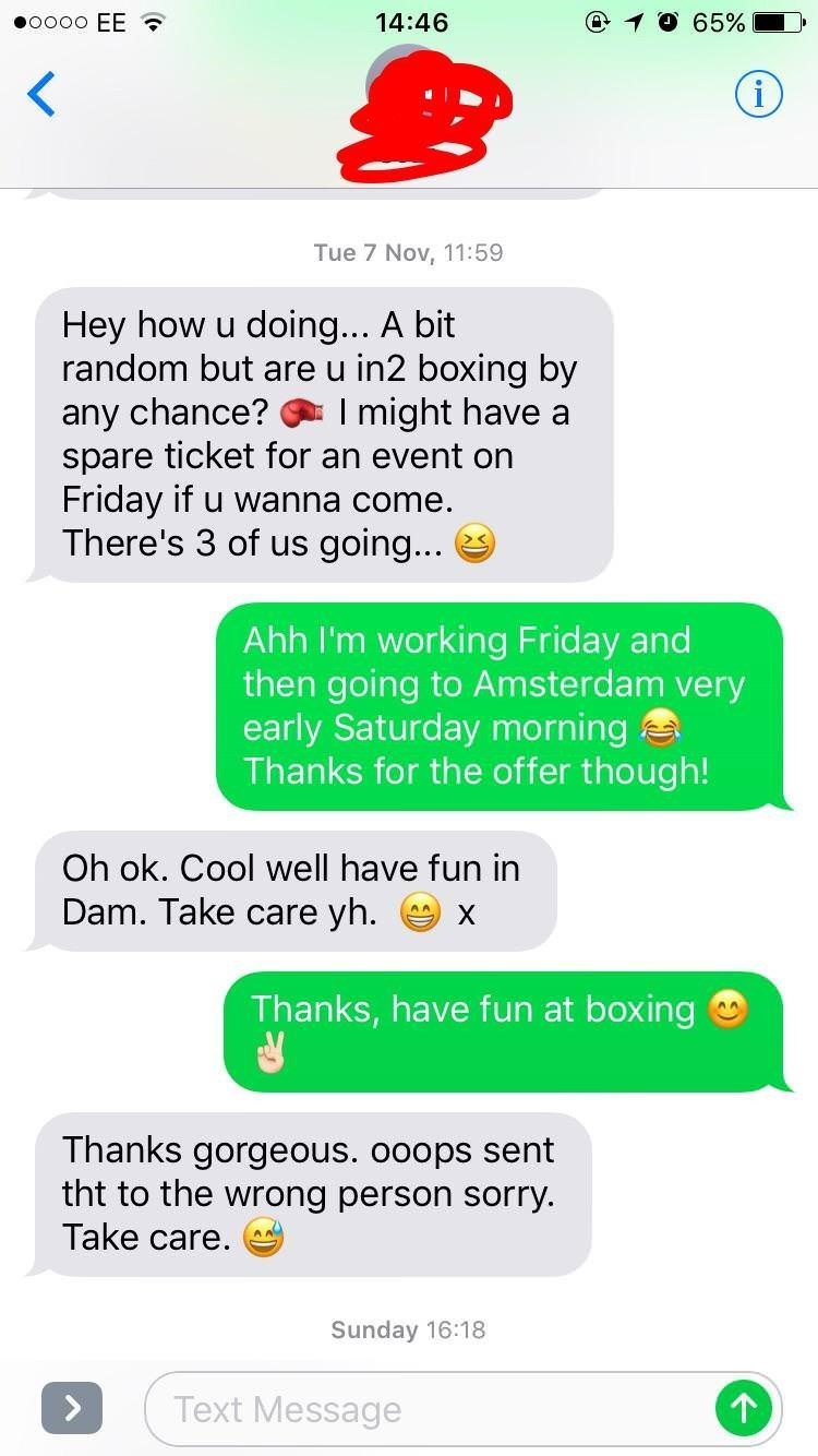 Text - @ 10 65% O00o EE 14:46 (i) Tue 7 Nov, 11:59 Hey how u random but are u in2 boxing by doin... A bit any chance? spare ticket for an event on Friday if u wanna come. There's 3 of us going... I might have a Ahh I'm working Friday and then going to Amsterdam very early Saturday morning Thanks for the offer though! Oh ok. Cool well have fun in Dam. Take care yh. X Thanks, have fun at boxing Thanks gorgeous. ooops sent tht to the wrong person sorry Take care Sunday 16:18