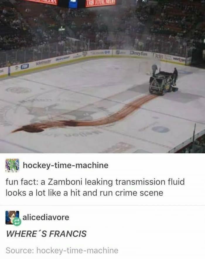 Ice hockey - TRB Dryfi RIB rzo hockey-time-machine fun fact: a Zamboni leaking transmission fluid looks a lot like a hit and run crime scene alicediavore WHERE S FRANCIS Source: hockey-time-machine