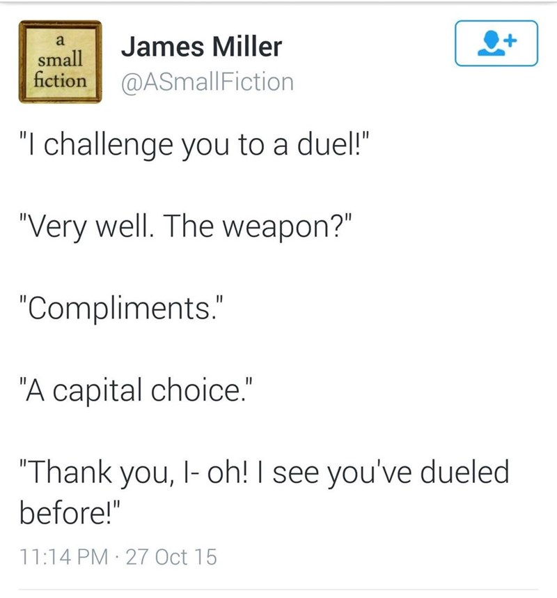 """wholesome memes - wholesome meme - Text - a James Miller small fiction @ASmallFiction """"I challenge you to a duel!"""" """"Very well. The weapon?"""" """"Compliments."""" """"A capital choice."""" """"Thank you, I- oh! I see you've dueled before!"""" 11:14 PM 27 Oct 15"""