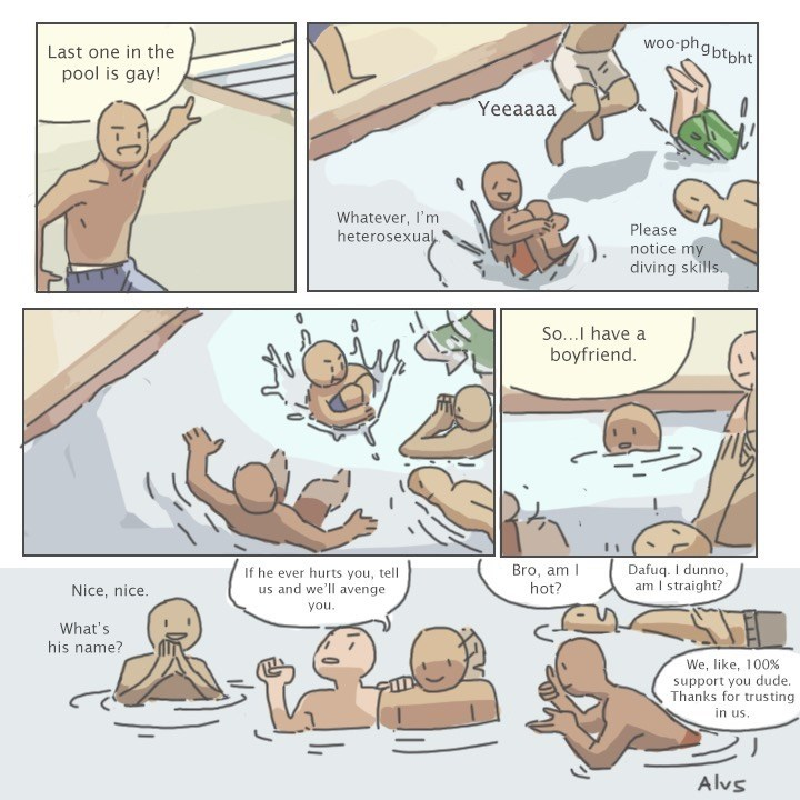 wholesome meme - Cartoon - woo-phgbtbht Last one in the pool is gay! Yeeaaaa, Whatever, I'm heterosexua Please notice my diving skills So...I have a boyfriend. Dafuq. I dunno, am I straight? Bro, am hot? If he ever hurts you, tell us and we'll avenge Nice, nice you What's his name? We, like, 100 % support you dude. Thanks for trusting in us Alvs