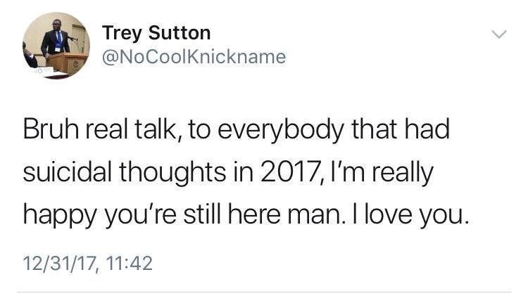 wholesome meme - Text - Trey Sutton @NoCoolKnickname Bruh real talk, to everybody that had suicidal thoughts in 2017,I'm really happy you're still here man. I love you. 12/31/17, 11:42