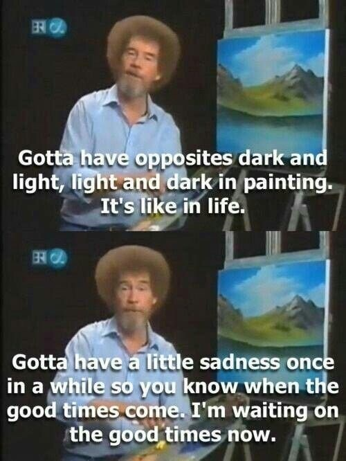 wholesome meme - Adaptation - ERO Gotta have opposites dark and light, light and dark in painting. It's like in life. Gotta have a little sadness once in a while so you know when the good times come. I'm waiting on the good times now.