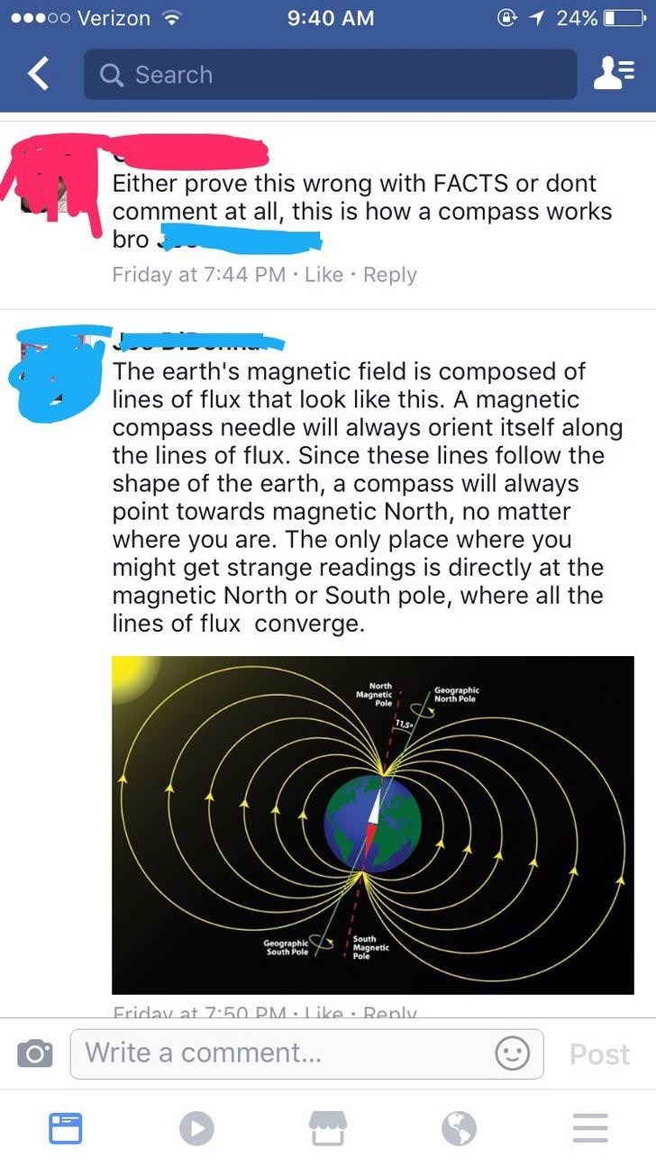 Text - oo Verizon @1 24% 9:40 AM Q Search Either prove this wrong with FACTS or dont comment at all, this is how a compass works bro Friday at 7:44 PM Like Reply The earth's magnetic field is composed of lines of flux that look like this. A magnetic compass needle will always orient itself along the lines of flux. Since these lines follow the shape of the earth, a compass will always point towards magnetic North, no matter where you are. The only place where you might get strange readings is dir