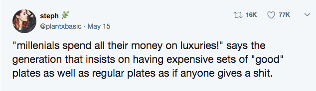 """Text - 16K 77K steph @plantxbasic May 15 """"millenials spend all their money on luxuries!"""" says the generation that insists on having expensive sets of """"good"""" plates as well as regular plates as if anyone gives a shit."""