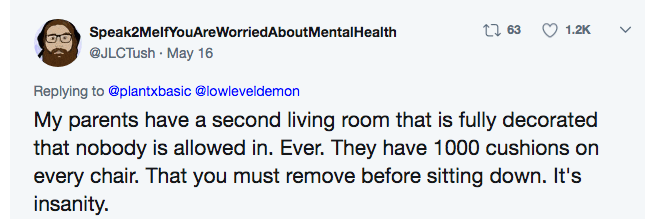 Text - t1 63 1.2K Speak2MelfYouAreWorriedAboutMental Health @JLCTush May 16 Replying to @plantxbasic @lowleveldemon My parents have a second living room that is fully decorated that nobody is allowed in. Ever. They have 1000 cushions on every chair. That you must remove before sitting down. It's insanity.