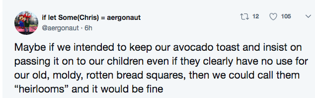 """Text - t 12 if let Some(Chris) 105 aergonaut @aergonaut 6h Maybe if we intended to keep our avocado toast and insist on passing it on to our children even if they clearly have no use for our old, moldy, rotten bread squares, then we could call them """"heirlooms"""" and it would be fine"""
