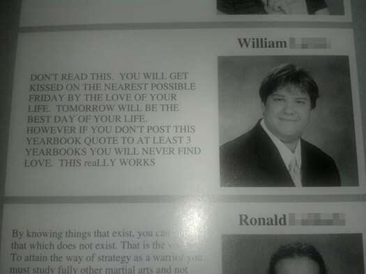 Text - William DONT READ THIS YOU WILL GET KISSED ON THE NEAREST POSSIBLE FRIDAY BY THE LOVE OF YOUR LIFE TOMORROW WILL BE THE BEST DAY OF YOUR LIFE HOWEVER IF YOU DONT POST THIS YEARBOOK QUOTE TO AT LEAST 3 YEARBOOKS YOU WILL NEVER FIND LOVE. THIS real LY WORKS Ronald By knowing things that exist. you ca that which does not exist. That is the To attain the way of strategy as a warrio yo must study fully other martial arts and not