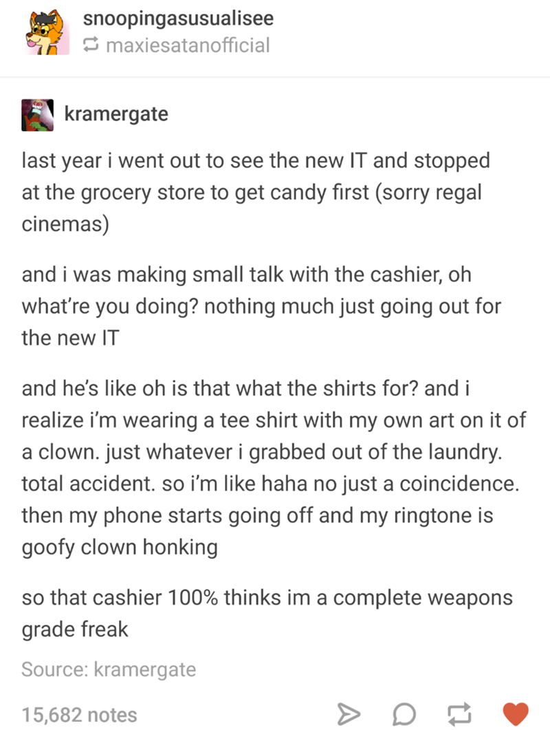funny tumblr post last year i went out to see the new IT and stopped at the grocery store to get candy first (sorry regal cinemas) and i was making small talk with the cashier, oh what're you doing? nothing much just going out for the new IT and he's like oh is that what the shirts for? and i realize i'm wearing a tee shirt with my own art on it of a clown. just whatever i grabbed out of the laundry. total accident. so i'm like haha no just a coincidence. t