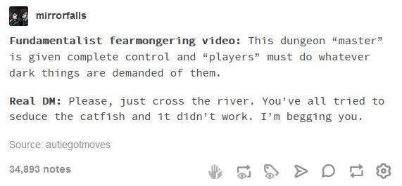 """funny tumblr post This dungeon """"master"""" 1s given complete control and """"players"""" must do whatever dark things are demanded of them Real DM Please, just cross the river. You've al tried to seduce the catfish and it didn't work. I'm begging you Source: autiegotmoves 34,893 notes"""