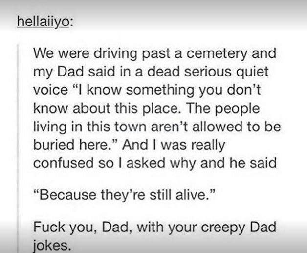 """funny tumblr post We were driving past a cemetery and my Dad said in a dead serious quiet voice """"I know something you don't know about this place. The people living in this town aren't allowed to be buried here."""" And I was really confused so I asked why and he said """"Because they're still alive."""" Fuck you, Dad, with your creepy Dad jokes."""