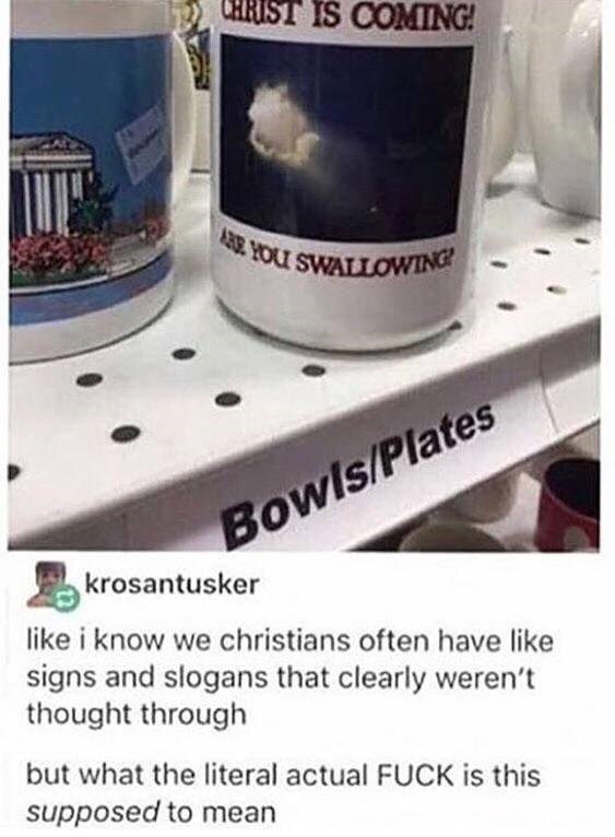 funny tumblr post CHRIST IS COMING! YOU SWALLOWING Bowls/Plates krosantusker like i know we christians often have like signs and slogans that clearly weren't thought through but what the literal actual FUCK is this supposed to mean