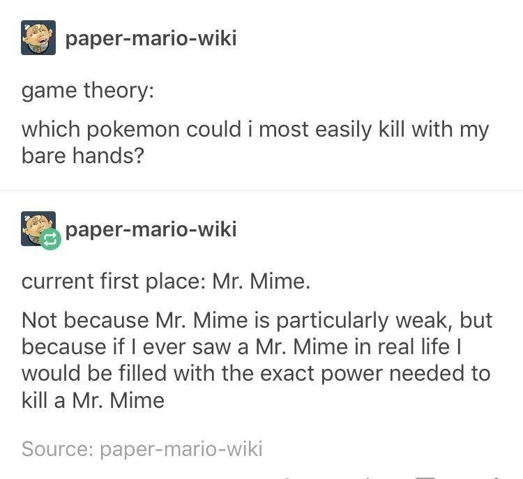 funny tumblr post game theory: which pokemon could i most easily kill with my bare hands? paper-mario-wiki current first place: Mr. Mime. Not because Mr. Mime is particularly weak, but because if I ever saw a Mr. Mime in real life I would be filled with the exact power needed to kill a Mr. Mime Source: paper-mario-wiki
