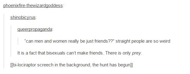 """funny tumblr post """"can men and women really be just friends??"""" straight people are so weird It is a fact that bisexuals can't make friends. There is only prey. [bi-lociraptor screech in the background, the hunt has begun]]"""