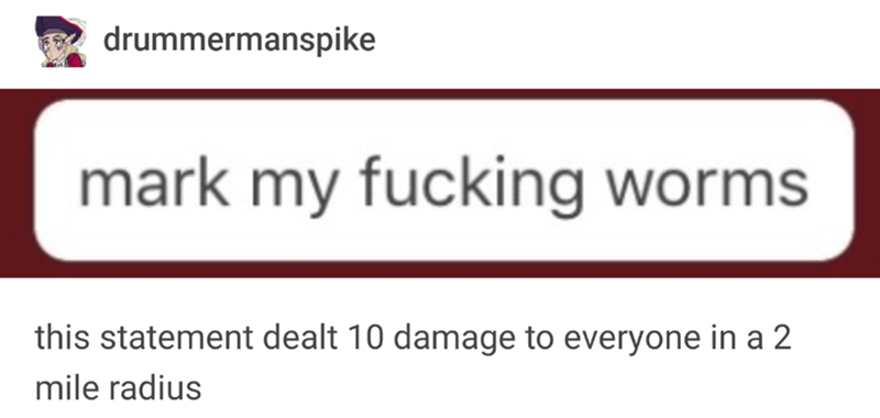 funny tumblr post drummermanspike mark my fucking worms this statement dealt 10 damage to everyone in a 2 mile radius