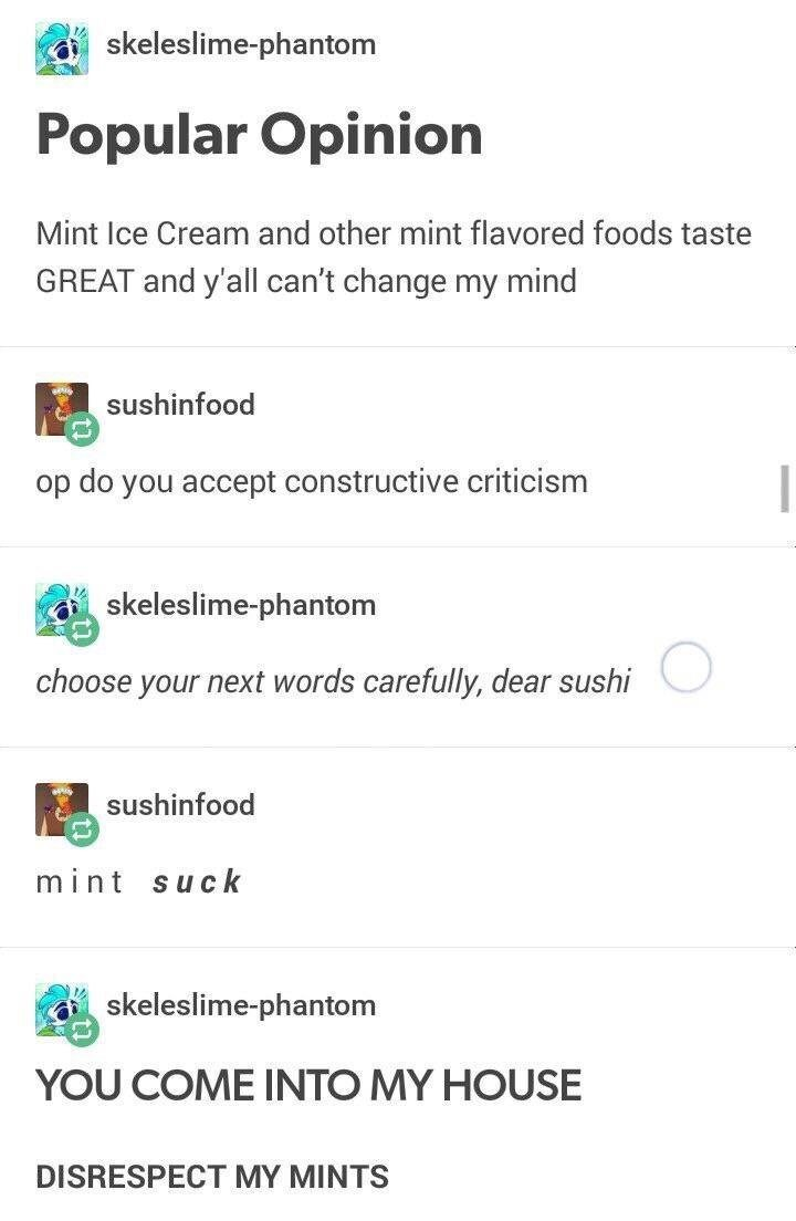 funny tumblr post Popular Opinion Mint Ice Cream and other mint flavored foods taste GREAT and y'all can't change my mind sushinfood op do you accept constructive criticism skeleslime-phantom choose your next words carefully, dear sushi sushinfood mint suck skeleslime-phantom YOU COME INTO MY HOUSE DISRESPECT MY MINTS