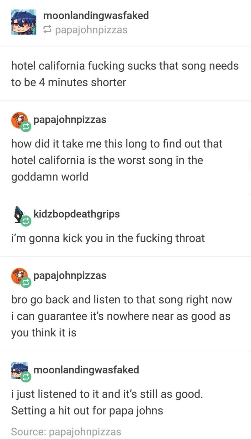 funny tumblr post hotel california fucking sucks that song needs to be 4 minutes shorter papajohnpizzas how did it take me this long to find out that hotel california is the worst song in the goddamn world kidzbopdeathgrips i'm gonna kick you in the fucking throat papajohnpizzas bro go back and listen to that song right now i can guarantee it's nowhere near as good as you think it is moonlandingwasfaked i just listened to it and it's still as good. Setting a hit out for p