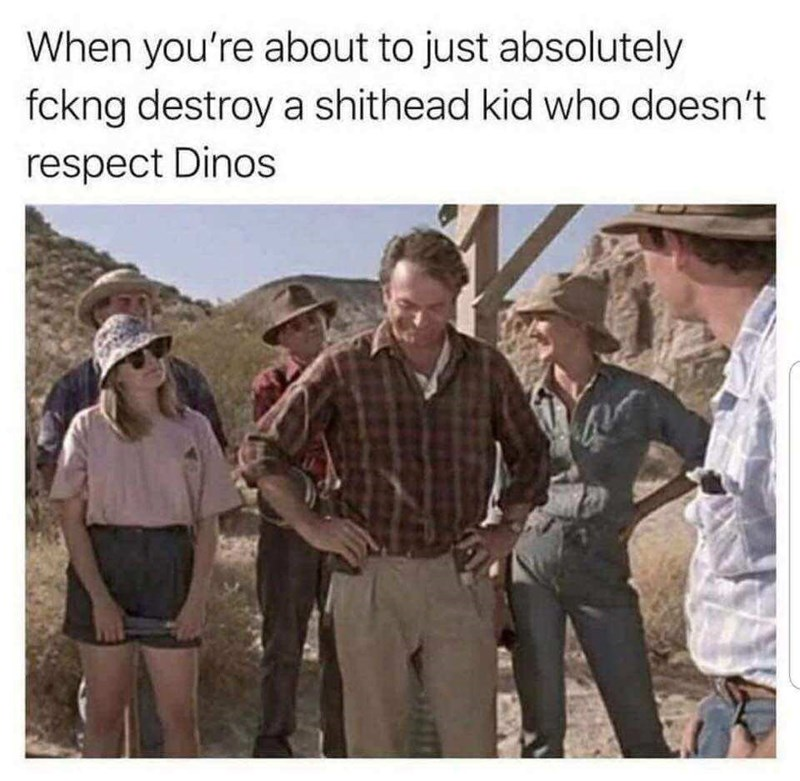 """When you're about to just absolutely fucking destroy a shithead kid who doesn't respect dinos"""