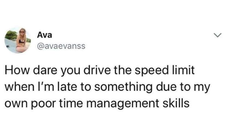 """How dare you drive the speed limit when I'm late to something due to my own poor time management skills"""