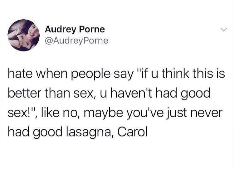 "Tweet that says, ""Hate when people say 'if you think this is better than sex, you haven't had good sex!' Like no, maybe you've just never had good lasagna, Carol"""