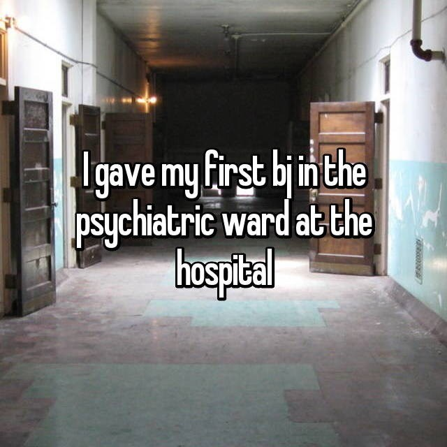 """I gave my first BJ in the psychiatric ward at the hospital"""