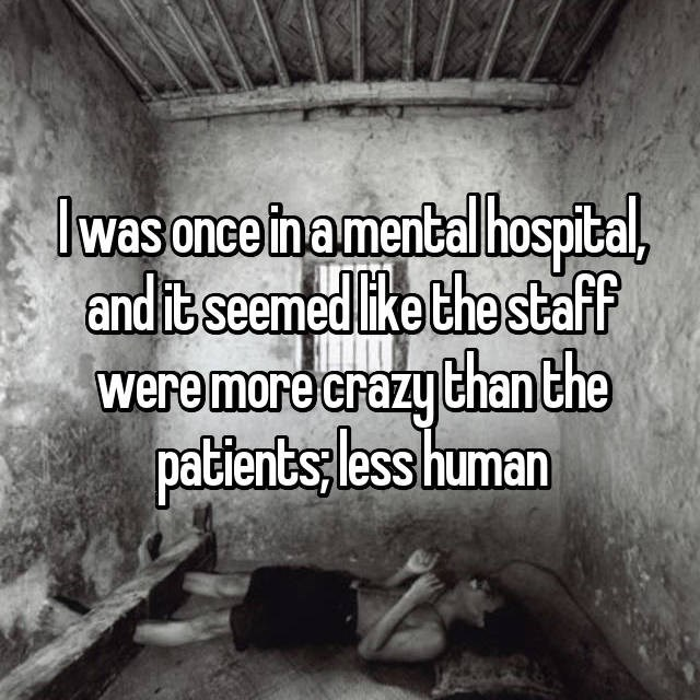 """I was once in a mental hospital, and it seemed like the staff were more crazy than the patients; less human"""
