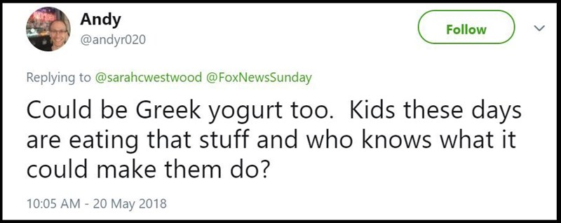 """""""Could be Greek yogurt too. Kids these days are eating that stuff and who knows what it could make them do?"""""""