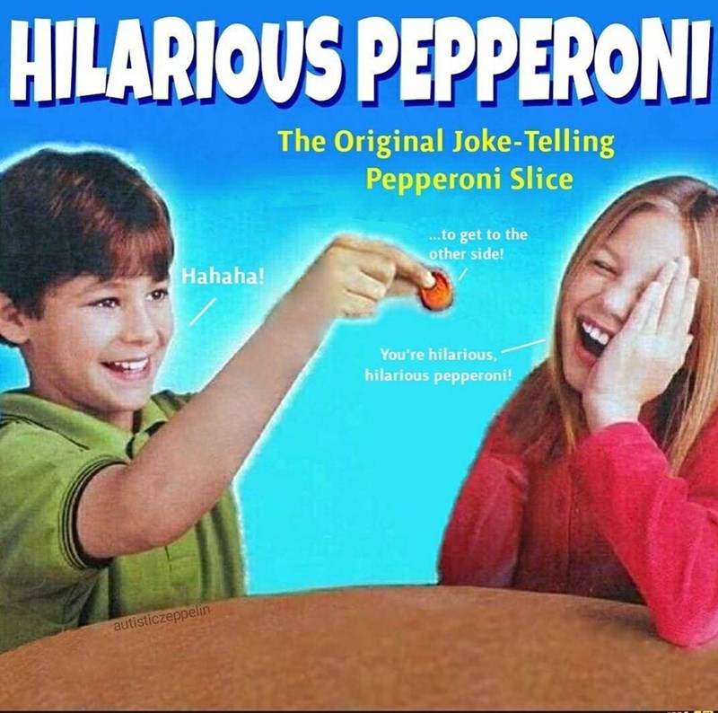 Sharing - HILARIOUS PEPPERON The Original Joke- Telling Pepperoni Slice ..to get to the other side! Hahaha! You're hilarious hilarious pepperoni! autisticzeppelin