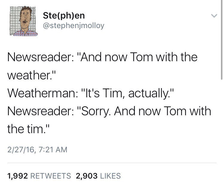 "Text - Ste(ph)en @stephenjmolloy Newsreader: ""And now Tom with the weather."" Weatherman: ""It's Tim, actually."" Newsreader: ""Sorry. And now Tom with the tim."" 2/27/16, 7:21 AM 1,992 RETWEETS 2,903 LIKES"