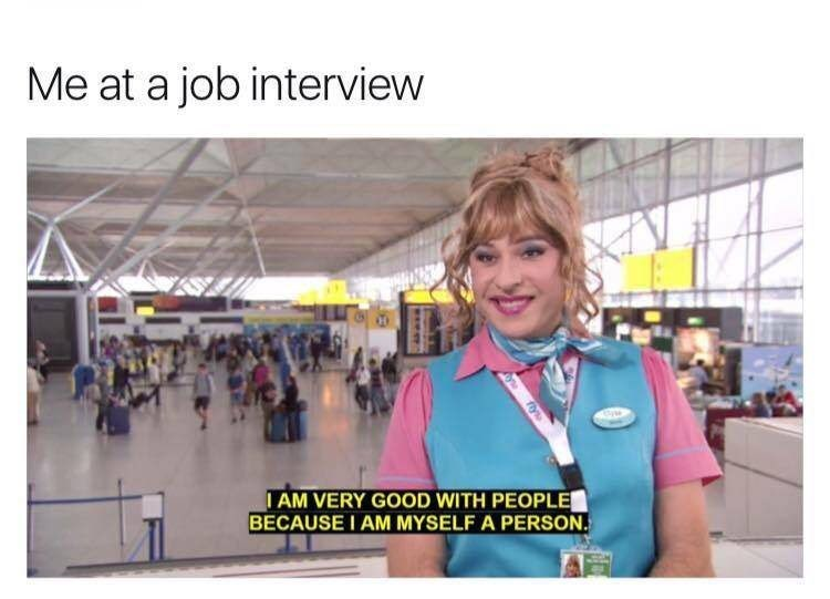 Human - Me at a job interview AM VERY GOOD WITH PEOPLE BECAUSE I AM MYSELF A PERSON fly