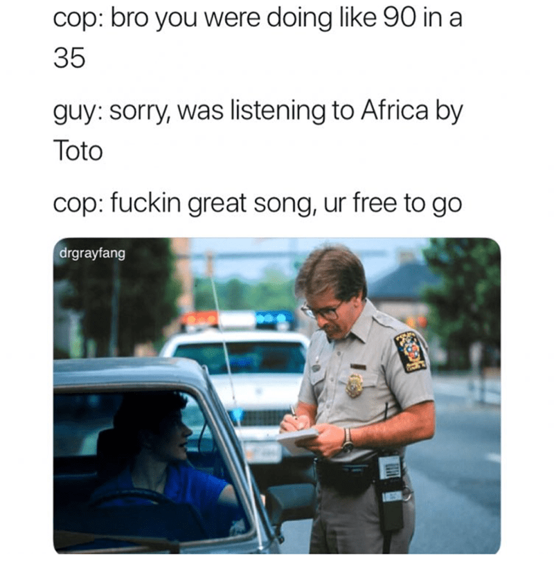 Product - cop: bro you were doing like 90 in a 35 guy: sorry, was listening to Africa by Toto cop: fuckin great song, ur free to go drgrayfang