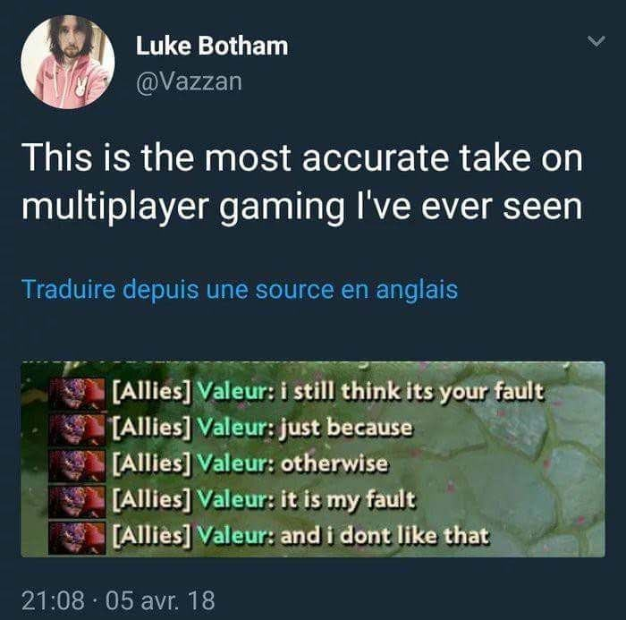 Text - Luke Botham @Vazzan This is the most accurate take on multiplayer gaming I've ever seen Traduire depuis une source en anglais [Allies] Valeur: i still think its your fault TAllies] Valeur: just because [Allies] Valeur: otherwise [Allies] Valeur: it is my fault [Allies] Valeur: and i dont like that 21:08 05 avr. 18