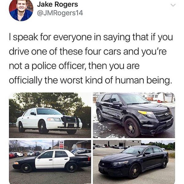 Motor vehicle - Jake Rogers @JMRogers14 Ispeak for everyone in saying that if you drive one of these four cars and you're not a police officer, then you are officially the worst kind of human being.