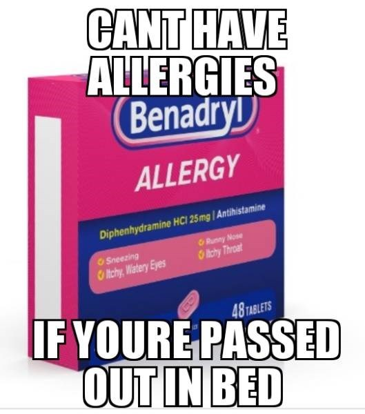 Text - CANT HAVE ALLERGIES (Benadry ALLERGY Diphenhydramine HCI 25mg / Antihistamine Runny Nose Sneezing thchy Throat itchy, Watery Eyes IF YOURE PASSED OUT IN BED 48 TABLETS