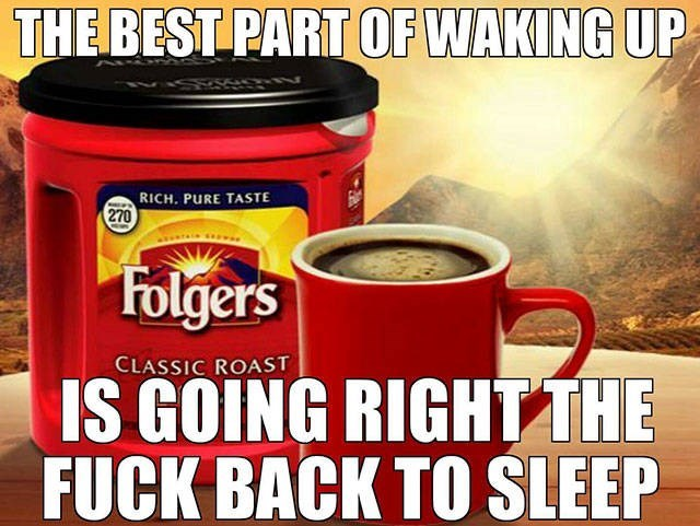 Cup - THE BEST PART OF WAKING UP RICH. PURE TASTE 270 Folgers CLASSIC ROAST IS GOING RIGHTTHE FUCK BACK TO SLEEP